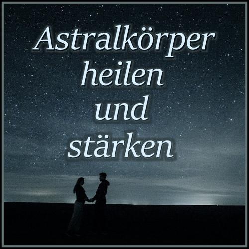 Astrlkörper heilen, Heilung Astralkörper, Astralkörper binaural